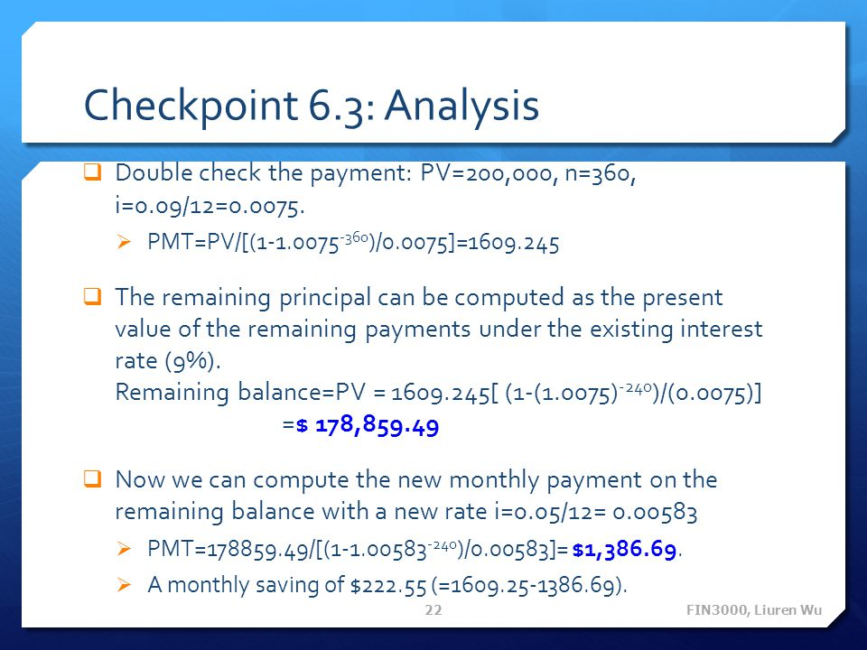 Checkpoint 6.3: Analysis Double check the payment: PV=200,000, n=360, i=0.09/12=0.0075. PMT=PV/[(1-1.0075-360)/0.0075]=1609.245.